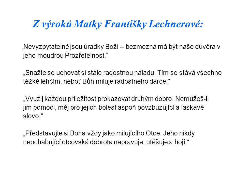 """Z výroků Matky Františky Lechnerové: """" Nevyzpytatelné jsou úradky Boží – bezmezná má být naše důvěra v jeho moudrou Prozřetelnost."""" """"Snažte se uchovat"""