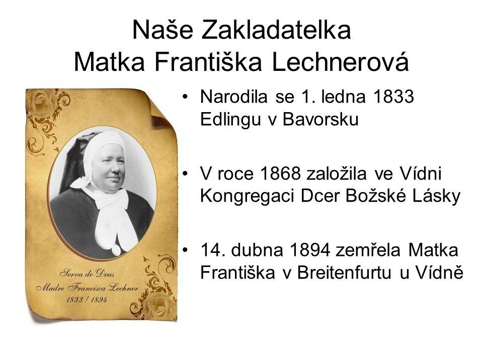 Naše Zakladatelka Matka Františka Lechnerová Narodila se 1. ledna 1833 Edlingu v Bavorsku V roce 1868 založila ve Vídni Kongregaci Dcer Božské Lásky 1