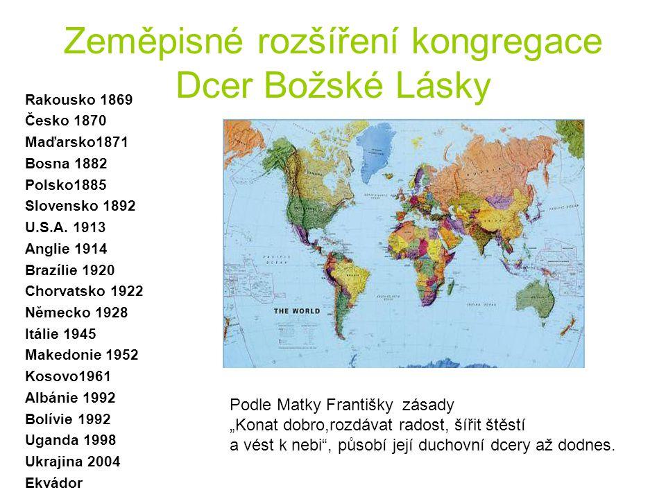 Zeměpisné rozšíření kongregace Dcer Božské Lásky Rakousko 1869 Česko 1870 Maďarsko1871 Bosna 1882 Polsko1885 Slovensko 1892 U.S.A. 1913 Anglie 1914 Br