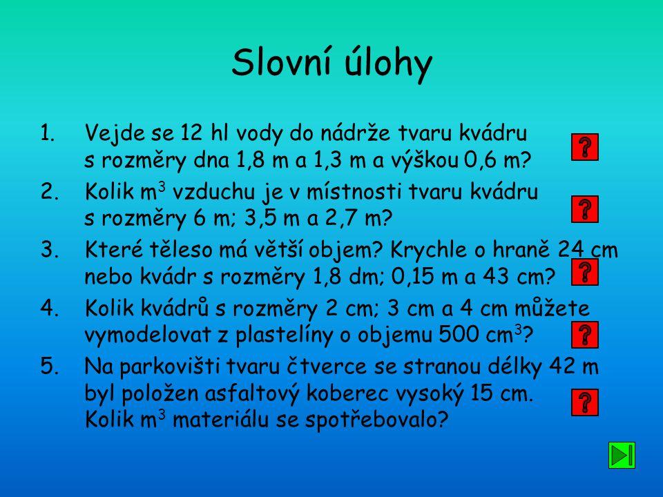 Slovní úlohy 1.Vejde se 12 hl vody do nádrže tvaru kvádru s rozměry dna 1,8 m a 1,3 m a výškou 0,6 m? 2.Kolik m 3 vzduchu je v místnosti tvaru kvádru