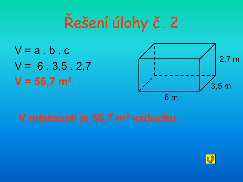 Řešení úlohy č. 2 V = a. b. c V = 6. 3,5. 2,7 V = 56,7 m 3 V místnosti je 56,7 m 3 vzduchu. 6 m 3,5 m 2,7 m