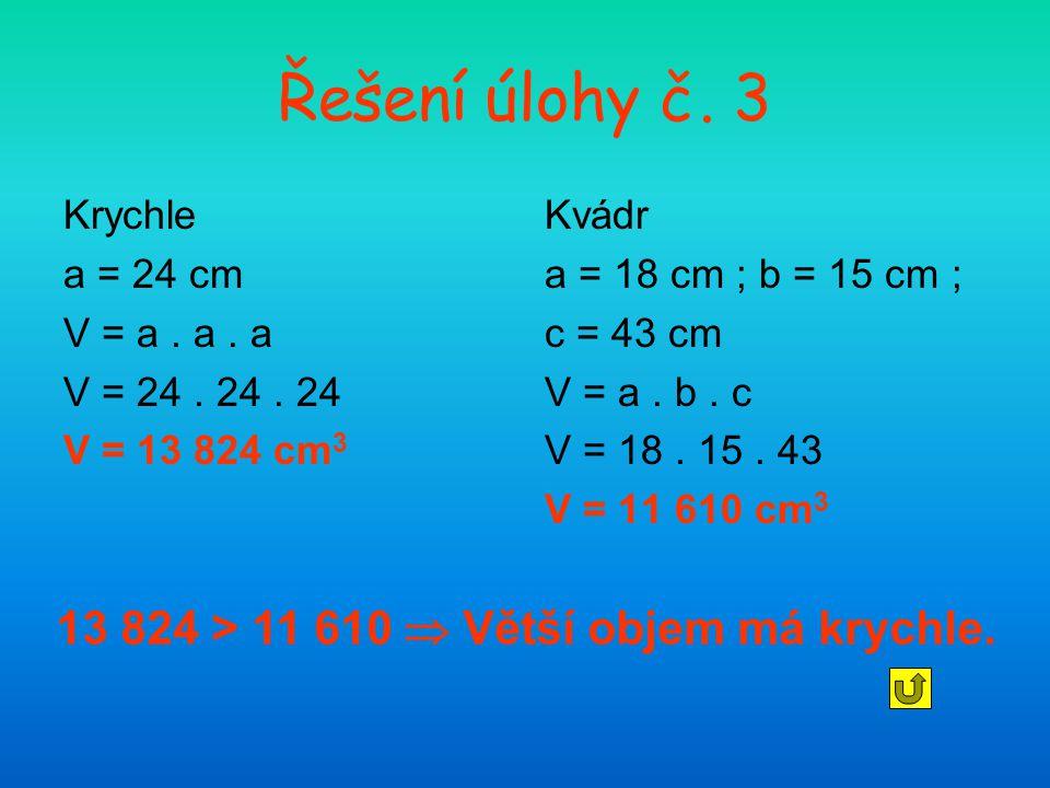 Řešení úlohy č. 3 Krychle a = 24 cm V = a. a. a V = 24. 24. 24 V = 13 824 cm 3 Kvádr a = 18 cm ; b = 15 cm ; c = 43 cm V = a. b. c V = 18. 15. 43 V =