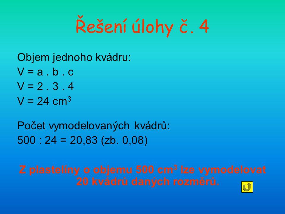 Řešení úlohy č. 4 Objem jednoho kvádru: V = a. b. c V = 2. 3. 4 V = 24 cm 3 Počet vymodelovaných kvádrů: 500 : 24 = 20,83 (zb. 0,08) Z plastelíny o ob