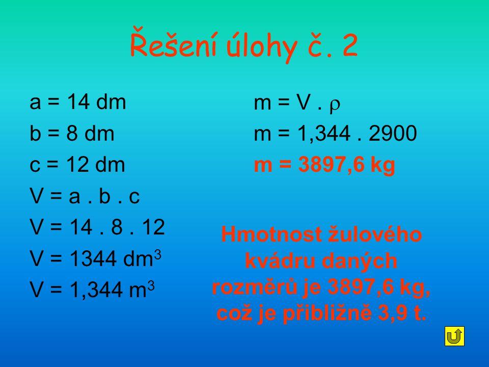 Řešení úlohy č. 2 a = 14 dm b = 8 dm c = 12 dm V = a. b. c V = 14. 8. 12 V = 1344 dm 3 V = 1,344 m 3 m = V.  m = 1,344. 2900 m = 3897,6 kg Hmotnost ž
