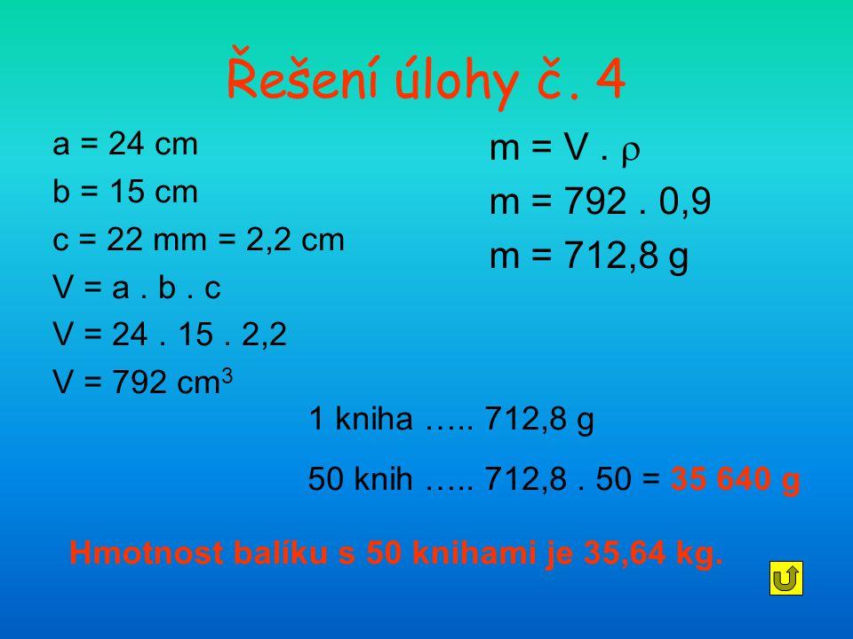 Řešení úlohy č. 4 a = 24 cm b = 15 cm c = 22 mm = 2,2 cm V = a. b. c V = 24. 15. 2,2 V = 792 cm 3 m = V.  m = 792. 0,9 m = 712,8 g 1 kniha ….. 712,8