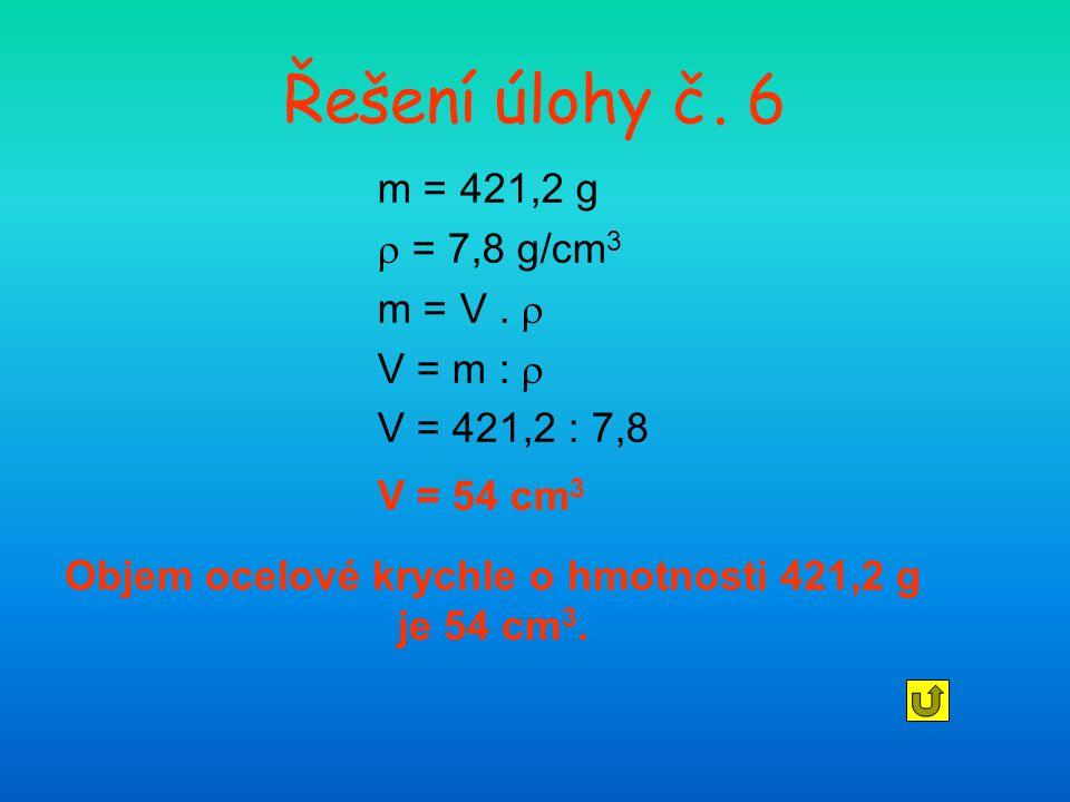 Řešení úlohy č. 6 m = 421,2 g  = 7,8 g/cm 3 m = V.  V = m :  V = 421,2 : 7,8 V = 54 cm 3 Objem ocelové krychle o hmotnosti 421,2 g je 54 cm 3.