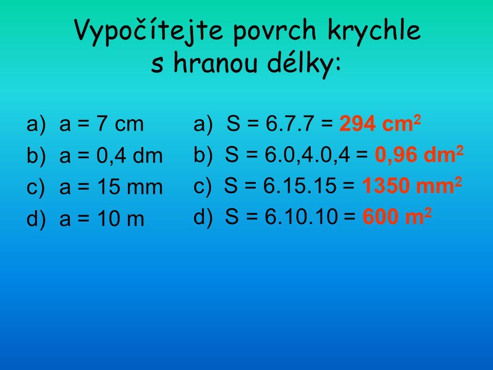 Vypočítejte povrch krychle s hranou délky: a)a = 7 cm b)a = 0,4 dm c)a = 15 mm d)a = 10 m a)S = 6.7.7 = 294 cm 2 b) S = 6.0,4.0,4 = 0,96 dm 2 c) S = 6
