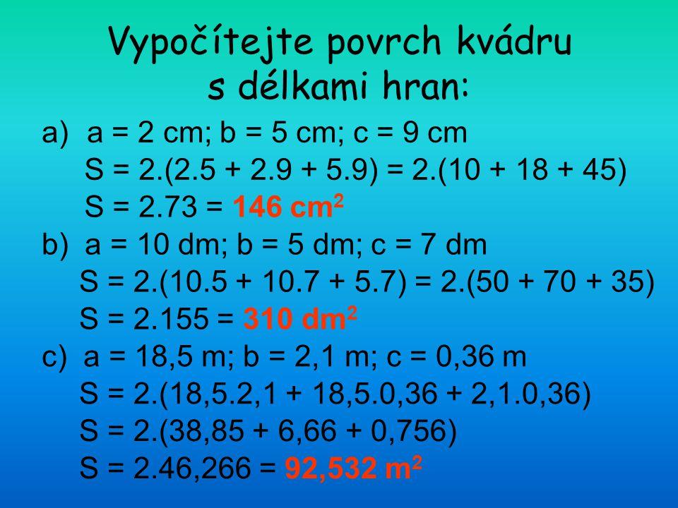 Vypočítejte povrch kvádru s délkami hran: a)a = 2 cm; b = 5 cm; c = 9 cm b) a = 10 dm; b = 5 dm; c = 7 dm c) a = 18,5 m; b = 2,1 m; c = 0,36 m S = 2.(