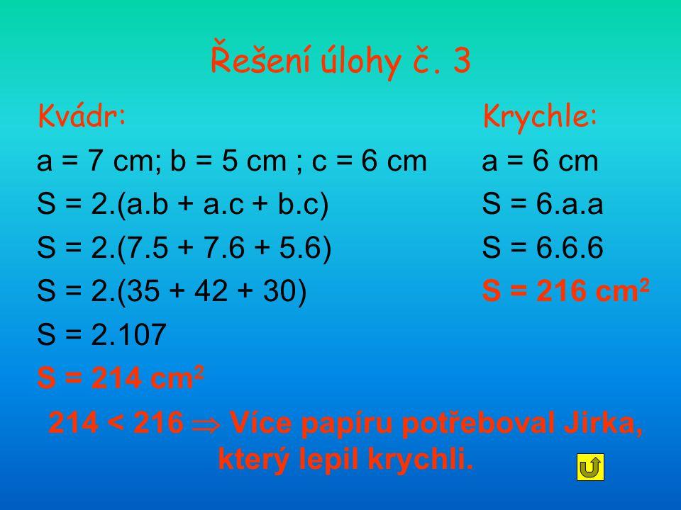 Řešení úlohy č. 3 Kvádr: a = 7 cm; b = 5 cm ; c = 6 cm S = 2.(a.b + a.c + b.c) S = 2.(7.5 + 7.6 + 5.6) S = 2.(35 + 42 + 30) S = 2.107 S = 214 cm 2 Kry