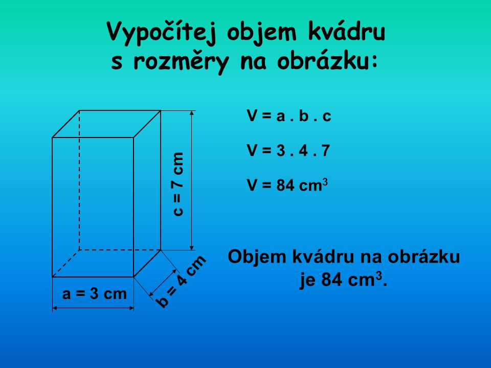 a = 3 cm Vypočítej objem kvádru s rozměry na obrázku: c = 7 cm b = 4 cm V = a. b. c V = 3. 4. 7 V = 84 cm 3 Objem kvádru na obrázku je 84 cm 3.