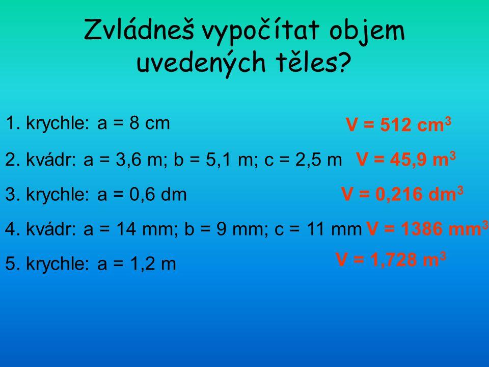 Zvládneš vypočítat objem uvedených těles? 1. krychle: a = 8 cm 2. kvádr: a = 3,6 m; b = 5,1 m; c = 2,5 m 3. krychle: a = 0,6 dm 4. kvádr: a = 14 mm; b
