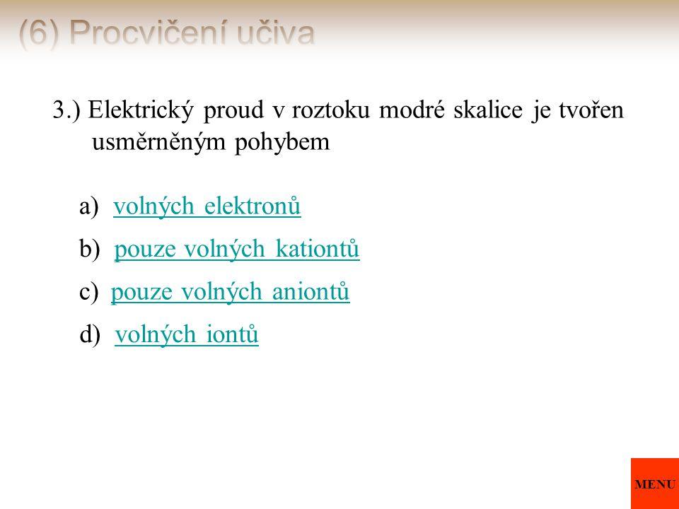 (6) Procvičení učiva 3.) Elektrický proud v roztoku modré skalice je tvořen usměrněným pohybem a) volných elektronůvolných elektronů b) pouze volných
