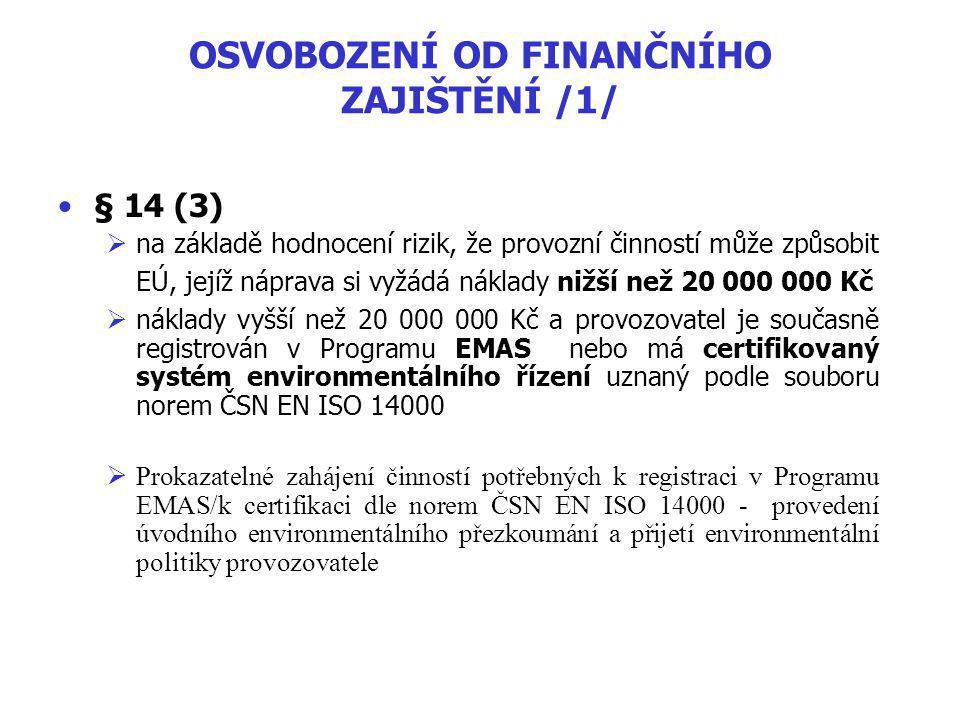 OSVOBOZENÍ OD FINANČNÍHO ZAJIŠTĚNÍ /1/ § 14 (3)  na základě hodnocení rizik, že provozní činností může způsobit EÚ, jejíž náprava si vyžádá náklady nižší než 20 000 000 Kč  náklady vyšší než 20 000 000 Kč a provozovatel je současně registrován v Programu EMAS nebo má certifikovaný systém environmentálního řízení uznaný podle souboru norem ČSN EN ISO 14000  Prokazatelné zahájení činností potřebných k registraci v Programu EMAS/k certifikaci dle norem ČSN EN ISO 14000 - provedení úvodního environmentálního přezkoumání a přijetí environmentální politiky provozovatele