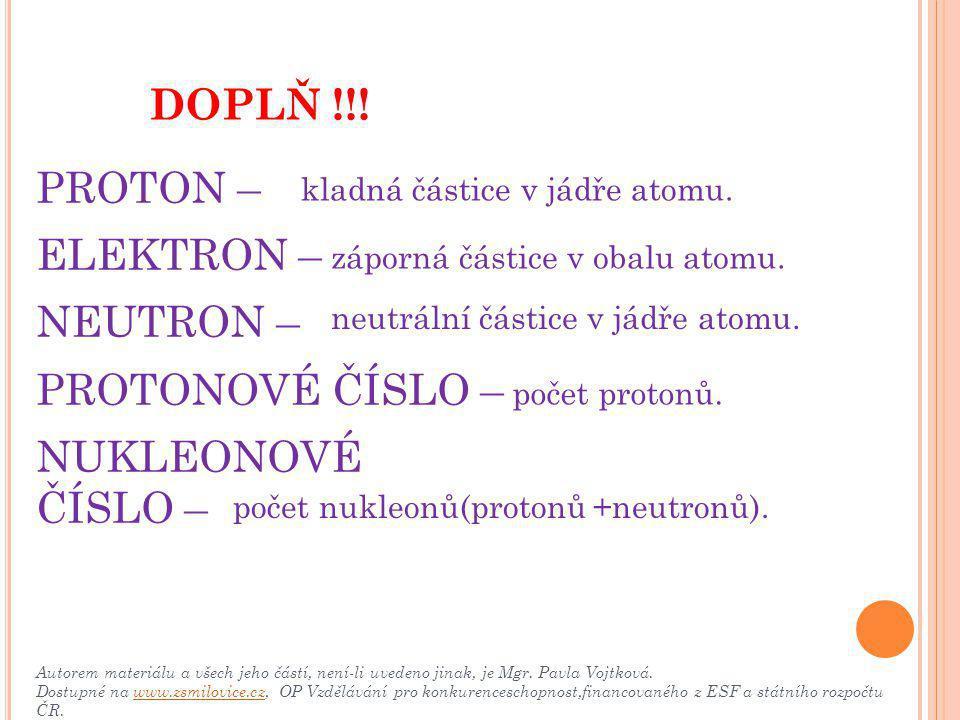 PROTON – ELEKTRON – NEUTRON – PROTONOVÉ ČÍSLO – NUKLEONOVÉ ČÍSLO – DOPLŇ !!! kladná částice v jádře atomu. záporná částice v obalu atomu. neutrální čá