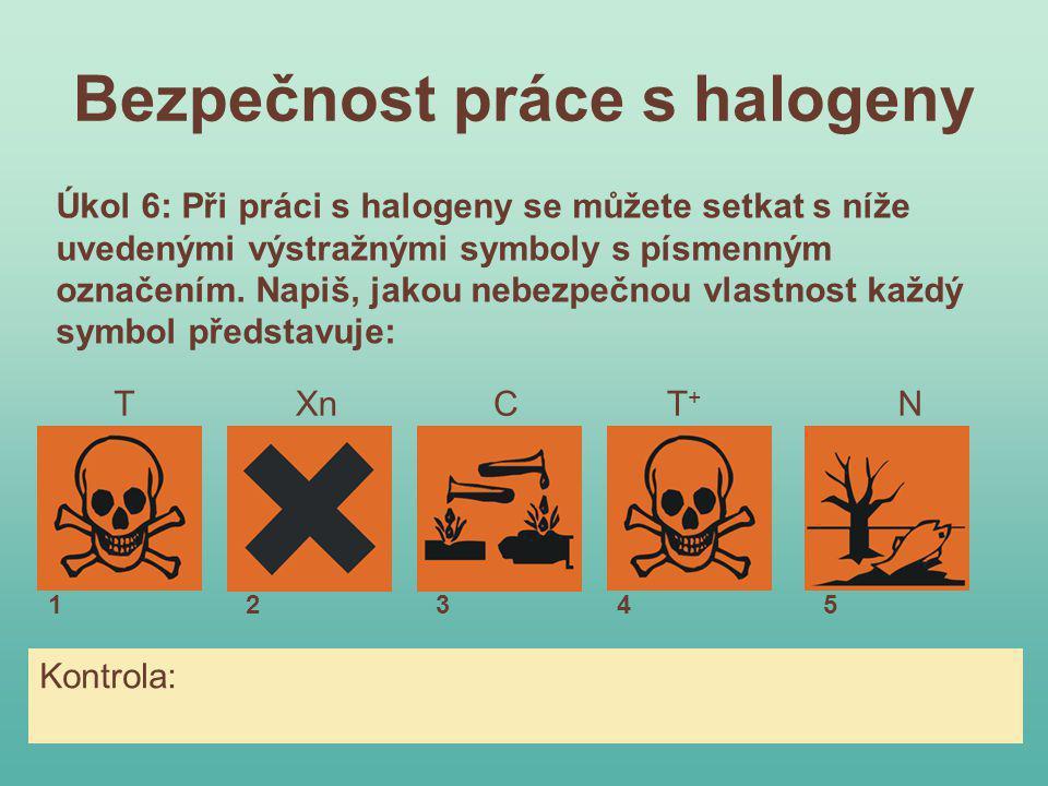 Bezpečnost práce s halogeny XnN Úkol 6: Při práci s halogeny se můžete setkat s níže uvedenými výstražnými symboly s písmenným označením. Napiš, jakou