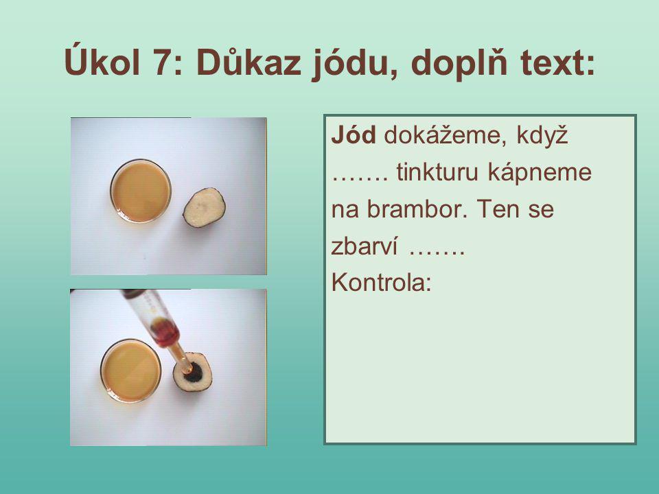 Úkol 7: Důkaz jódu, doplň text: Jód dokážeme, když ……. tinkturu kápneme na brambor. Ten se zbarví ……. Kontrola: Jód dokážeme, když jodovou tinkturu ká