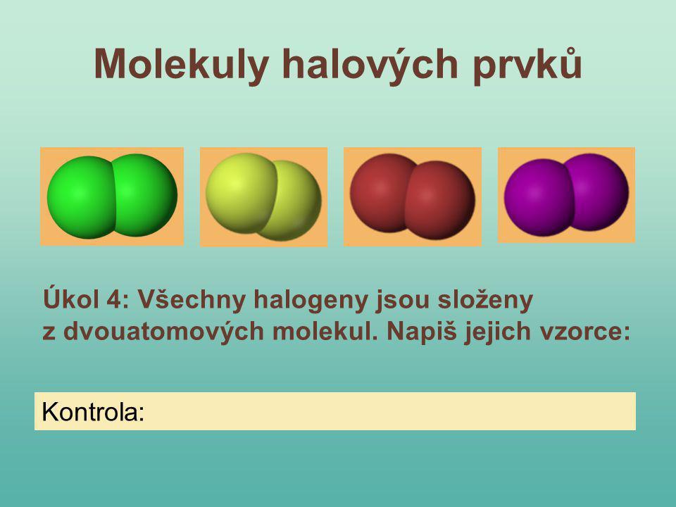 Molekuly halových prvků Úkol 4: Všechny halogeny jsou složeny z dvouatomových molekul. Napiš jejich vzorce: Kontrola: F 2, Cl 2, Br 2, I 2