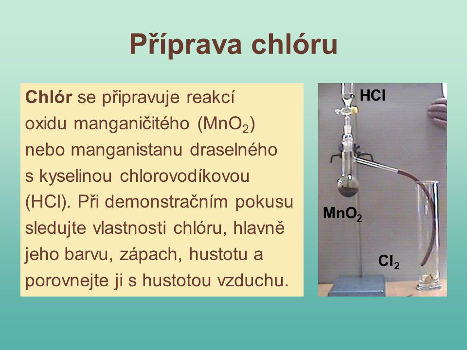 Příprava chlóru Chlór se připravuje reakcí oxidu manganičitého (MnO 2 ) nebo manganistanu draselného s kyselinou chlorovodíkovou (HCl). Při demonstrač
