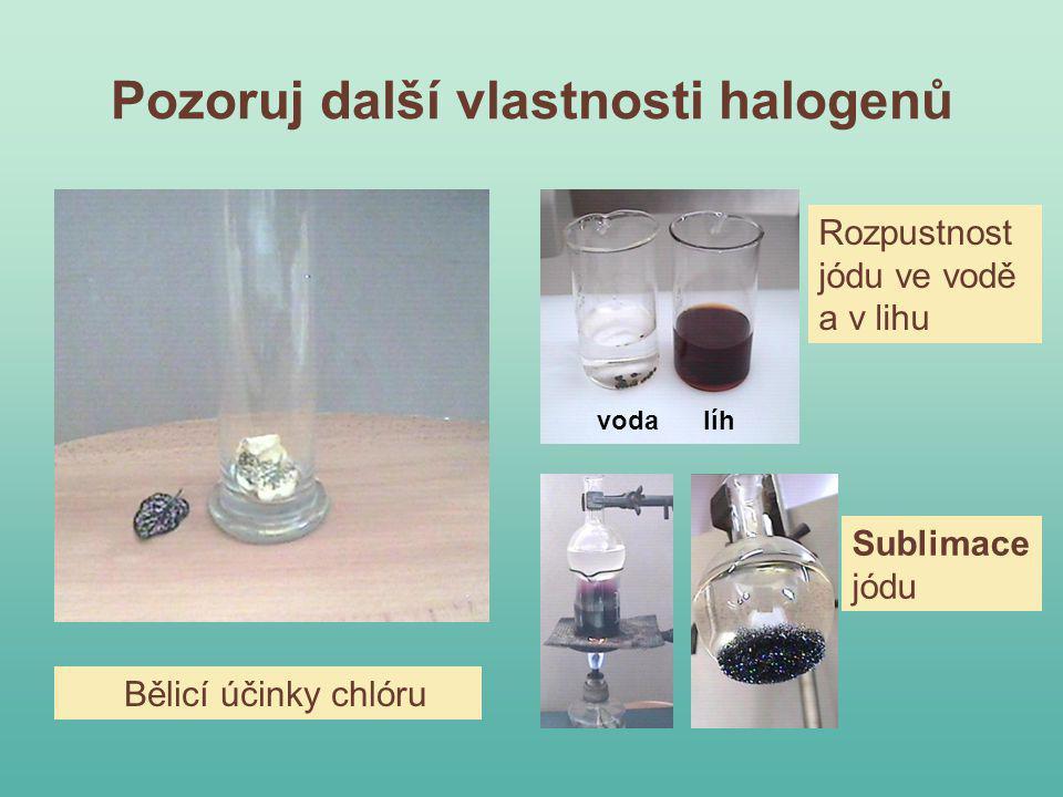 Pozoruj další vlastnosti halogenů Bělicí účinky chlóru Rozpustnost jódu ve vodě a v lihu Sublimace jódu voda líh