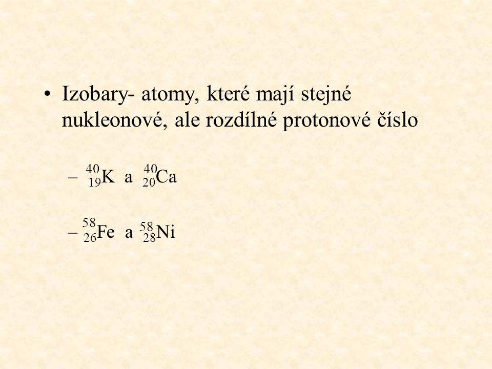 Izobary- atomy, které mají stejné nukleonové, ale rozdílné protonové číslo – 19 K a 20 Ca – 26 Fe a 28 Ni 40 58