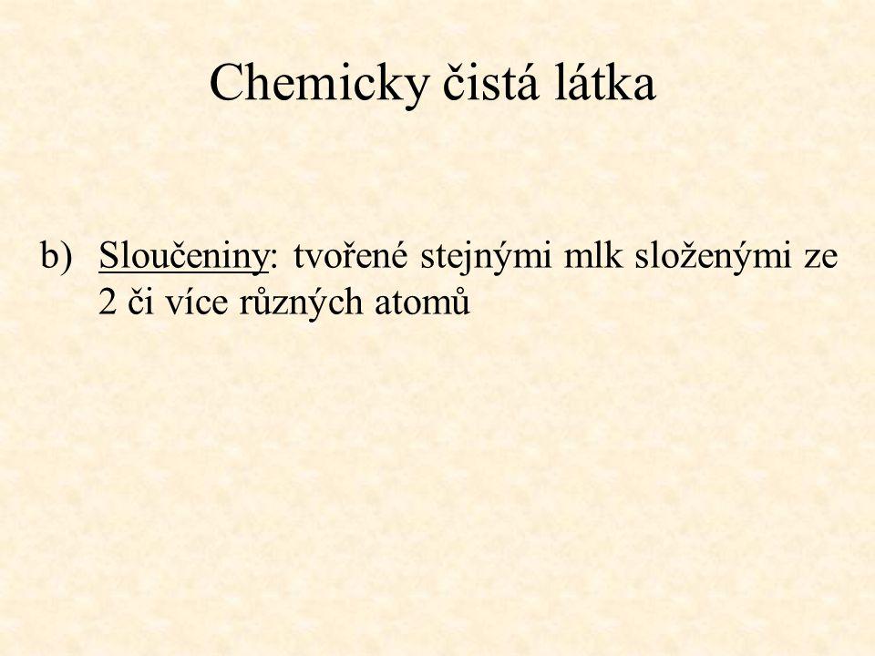 Chemicky čistá látka b)Sloučeniny: tvořené stejnými mlk složenými ze 2 či více různých atomů