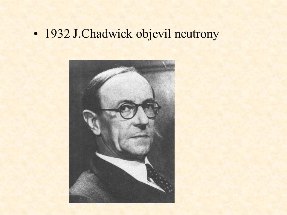 1932 J.Chadwick objevil neutrony