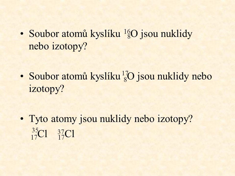 Soubor atomů kyslíku 16 O jsou nuklidy nebo izotopy? Soubor atomů kyslíku 8 O jsou nuklidy nebo izotopy? Tyto atomy jsou nuklidy nebo izotopy? 17 Cl 1