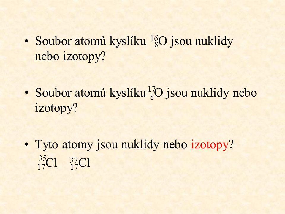 Většina prvků je tvořena dvěma nebo více izotopy –Nemají samostatné značky kromě vodíku vodík tvoří 3 izotopy 1 H……..protium H 1 H……..deuterium D 1 H……..tritium T 1 2 3