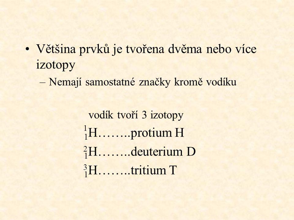 Většina prvků je tvořena dvěma nebo více izotopy –Nemají samostatné značky kromě vodíku vodík tvoří 3 izotopy 1 H……..protium H 1 H……..deuterium D 1 H…