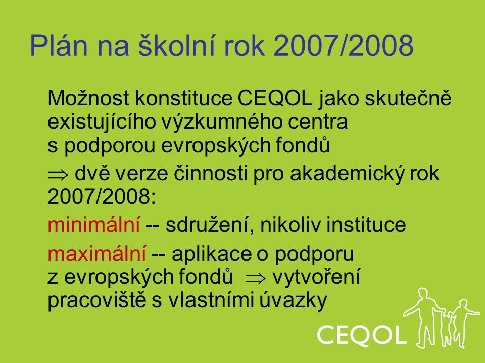 Plán na školní rok 2007/2008 Možnost konstituce CEQOL jako skutečně existujícího výzkumného centra s podporou evropských fondů  dvě verze činnosti pr
