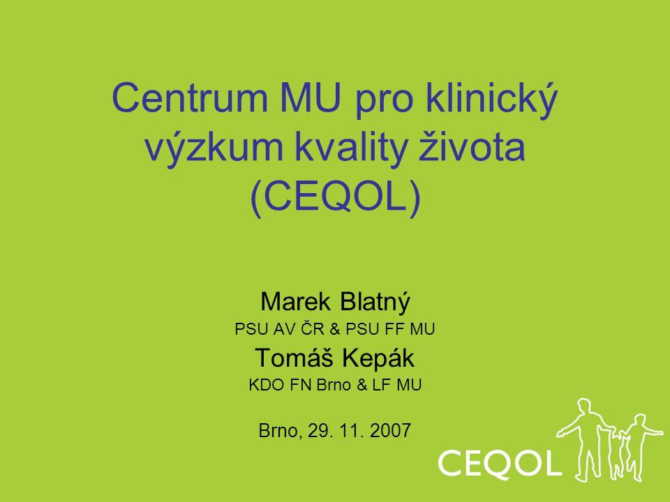 Centrum MU pro klinický výzkum kvality života (CEQOL) Marek Blatný PSU AV ČR & PSU FF MU Tomáš Kepák KDO FN Brno & LF MU Brno, 29. 11. 2007