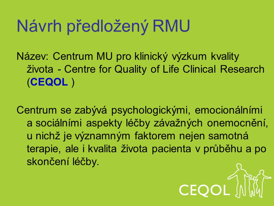 Návrh předložený RMU Název: Centrum MU pro klinický výzkum kvality života - Centre for Quality of Life Clinical Research (CEQOL ) Centrum se zabývá ps