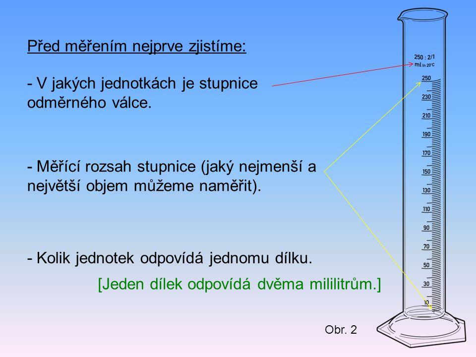 Před měřením nejprve zjistíme: - V jakých jednotkách je stupnice odměrného válce. - Měřící rozsah stupnice (jaký nejmenší a největší objem můžeme namě