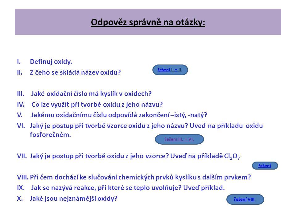 Odpověz správně na otázky: I.Definuj oxidy. II.Z čeho se skládá název oxidů? III. Jaké oxidační číslo má kyslík v oxidech? IV. Co lze využít při tvorb