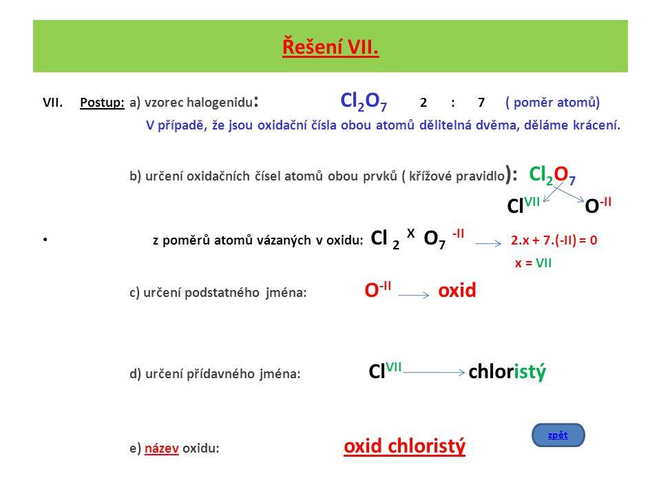 Řešení VII. VII.Postup: a) vzorec halogenidu : Cl 2 O 7 2 : 7 ( poměr atomů) V případě, že jsou oxidační čísla obou atomů dělitelná dvěma, děláme krác