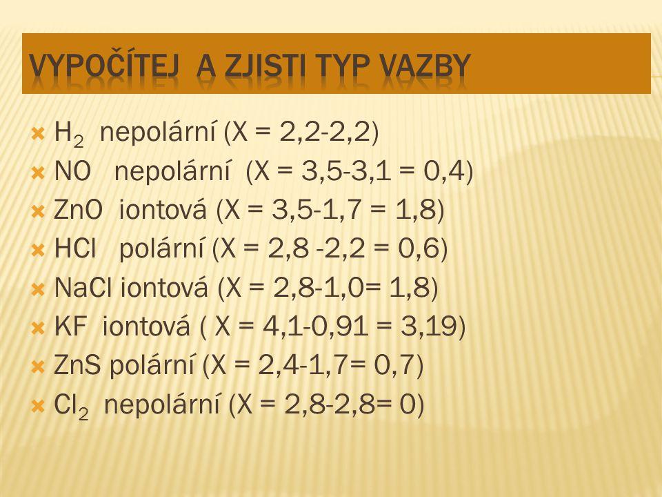  H 2 nepolární (X = 2,2-2,2)  NO nepolární (X = 3,5-3,1 = 0,4)  ZnO iontová (X = 3,5-1,7 = 1,8)  HCl polární (X = 2,8 -2,2 = 0,6)  NaCl iontová (X = 2,8-1,0= 1,8)  KF iontová ( X = 4,1-0,91 = 3,19)  ZnS polární (X = 2,4-1,7= 0,7)  Cl 2 nepolární (X = 2,8-2,8= 0)