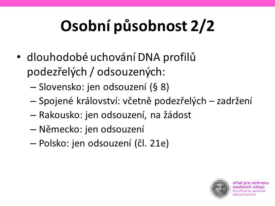 Osobní působnost 2/2 dlouhodobé uchování DNA profilů podezřelých / odsouzených: – Slovensko: jen odsouzení (§ 8) – Spojené království: včetně podezřelých – zadržení – Rakousko: jen odsouzení, na žádost – Německo: jen odsouzení – Polsko: jen odsouzení (čl.
