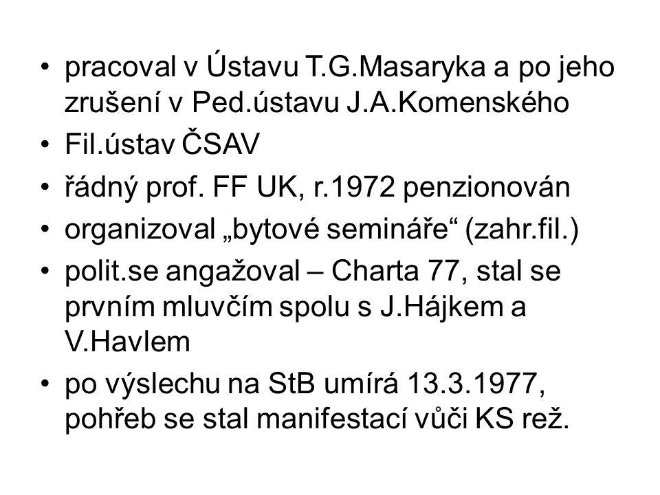 """pracoval v Ústavu T.G.Masaryka a po jeho zrušení v Ped.ústavu J.A.Komenského Fil.ústav ČSAV řádný prof. FF UK, r.1972 penzionován organizoval """"bytové"""