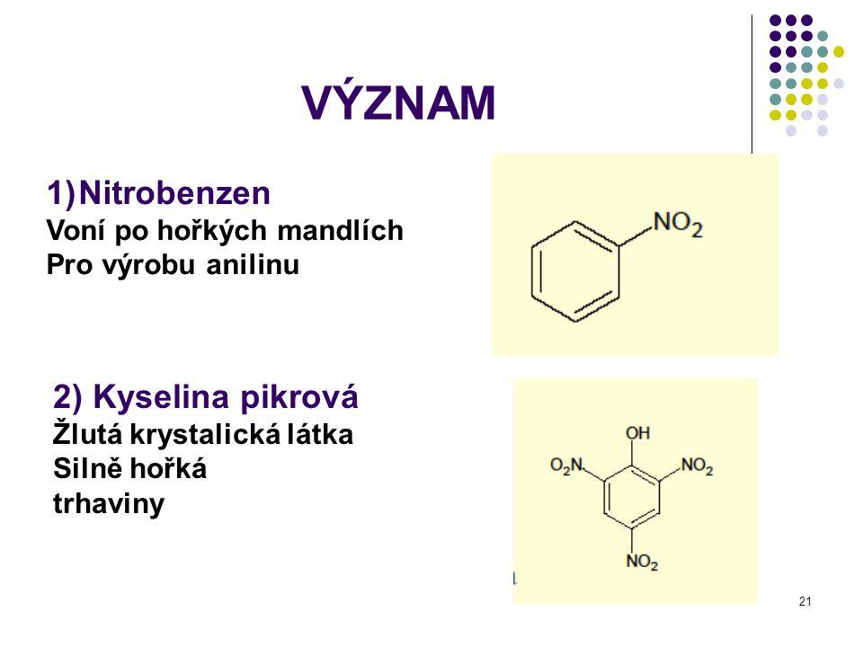 21 VÝZNAM 1)Nitrobenzen Voní po hořkých mandlích Pro výrobu anilinu 2) Kyselina pikrová Žlutá krystalická látka Silně hořká trhaviny