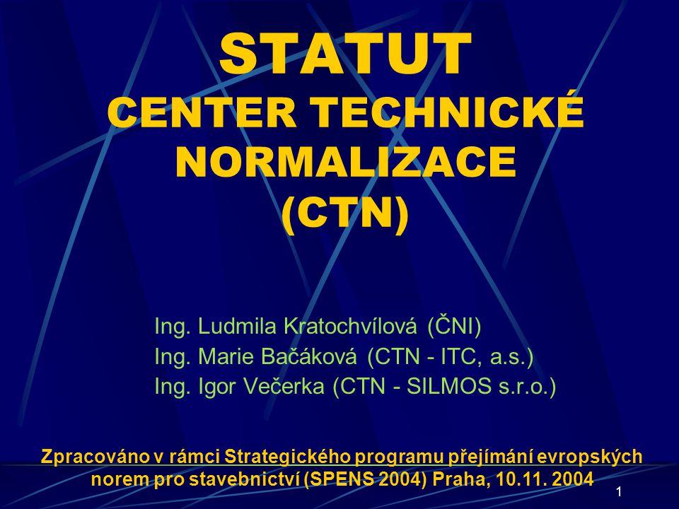 1 STATUT CENTER TECHNICKÉ NORMALIZACE (CTN) Ing. Ludmila Kratochvílová (ČNI) Ing. Marie Bačáková (CTN - ITC, a.s.) Ing. Igor Večerka (CTN - SILMOS s.r