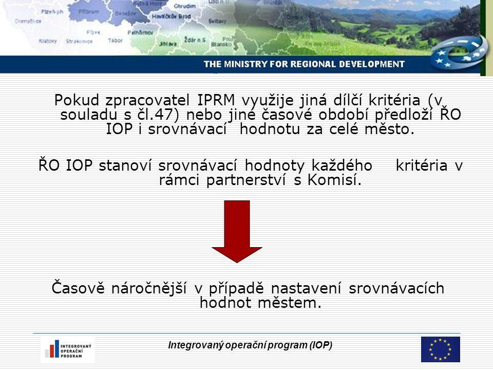 Integrovaný operační program (IOP) Pokud zpracovatel IPRM využije jiná dílčí kritéria (v souladu s čl.47) nebo jiné časové období předloží ŘO IOP i srovnávací hodnotu za celé město.