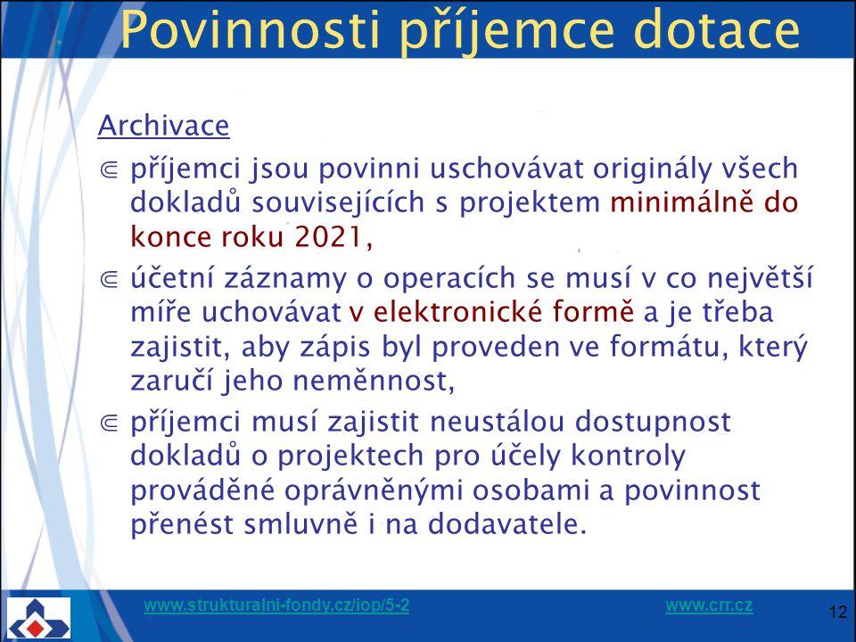 www.strukturalni-fondy.cz/iop/5-2www.strukturalni-fondy.cz/iop/5-2 www.crr.czwww.crr.cz 12 Povinnosti příjemce dotace Archivace ⋐příjemci jsou povinni uschovávat originály všech dokladů souvisejících s projektem minimálně do konce roku 2021, ⋐účetní záznamy o operacích se musí v co největší míře uchovávat v elektronické formě a je třeba zajistit, aby zápis byl proveden ve formátu, který zaručí jeho neměnnost, ⋐příjemci musí zajistit neustálou dostupnost dokladů o projektech pro účely kontroly prováděné oprávněnými osobami a povinnost přenést smluvně i na dodavatele.
