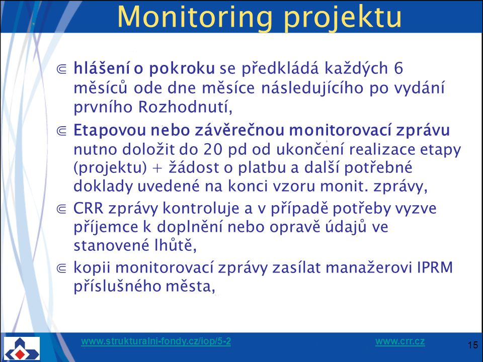 www.strukturalni-fondy.cz/iop/5-2www.strukturalni-fondy.cz/iop/5-2 www.crr.czwww.crr.cz Monitoring projektu ⋐hlášení o pokroku se předkládá každých 6 měsíců ode dne měsíce následujícího po vydání prvního Rozhodnutí, ⋐Etapovou nebo závěrečnou monitorovací zprávu nutno doložit do 20 pd od ukončení realizace etapy (projektu) + žádost o platbu a další potřebné doklady uvedené na konci vzoru monit.