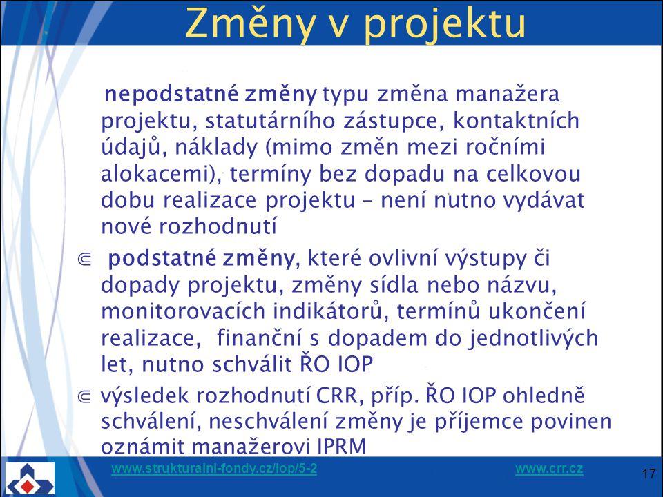 www.strukturalni-fondy.cz/iop/5-2www.strukturalni-fondy.cz/iop/5-2 www.crr.czwww.crr.cz Změny v projektu nepodstatné změny typu změna manažera projektu, statutárního zástupce, kontaktních údajů, náklady (mimo změn mezi ročními alokacemi), termíny bez dopadu na celkovou dobu realizace projektu – není nutno vydávat nové rozhodnutí ⋐ podstatné změny, které ovlivní výstupy či dopady projektu, změny sídla nebo názvu, monitorovacích indikátorů, termínů ukončení realizace, finanční s dopadem do jednotlivých let, nutno schválit ŘO IOP ⋐výsledek rozhodnutí CRR, příp.