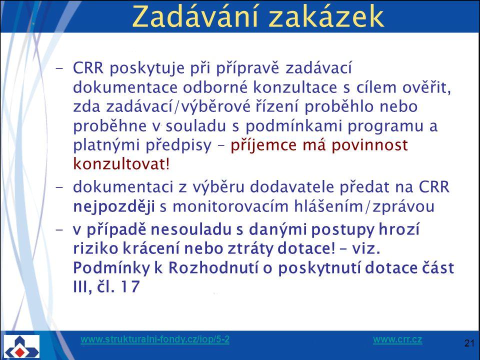 www.strukturalni-fondy.cz/iop/5-2www.strukturalni-fondy.cz/iop/5-2 www.crr.czwww.crr.cz 21 Zadávání zakázek -CRR poskytuje při přípravě zadávací dokumentace odborné konzultace s cílem ověřit, zda zadávací/výběrové řízení proběhlo nebo proběhne v souladu s podmínkami programu a platnými předpisy – příjemce má povinnost konzultovat.