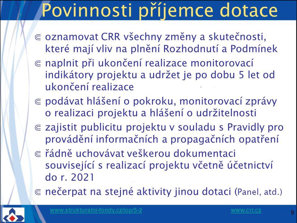 www.strukturalni-fondy.cz/iop/5-2www.strukturalni-fondy.cz/iop/5-2 www.crr.czwww.crr.cz Povinnosti příjemce dotace ⋐oznamovat CRR všechny změny a skutečnosti, které mají vliv na plnění Rozhodnutí a Podmínek ⋐naplnit při ukončení realizace monitorovací indikátory projektu a udržet je po dobu 5 let od ukončení realizace ⋐podávat hlášení o pokroku, monitorovací zprávy o realizaci projektu a hlášení o udržitelnosti ⋐zajistit publicitu projektu v souladu s Pravidly pro provádění informačních a propagačních opatření ⋐řádně uchovávat veškerou dokumentaci související s realizací projektu včetně účetnictví do r.