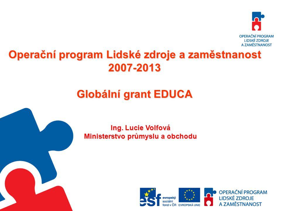 Operační program Lidské zdroje a zaměstnanost 2007-2013 Globální grant EDUCA Ing. Lucie Volfová Ministerstvo průmyslu a obchodu
