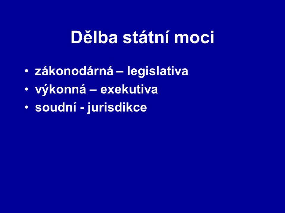 Dělba státní moci zákonodárná – legislativa výkonná – exekutiva soudní - jurisdikce
