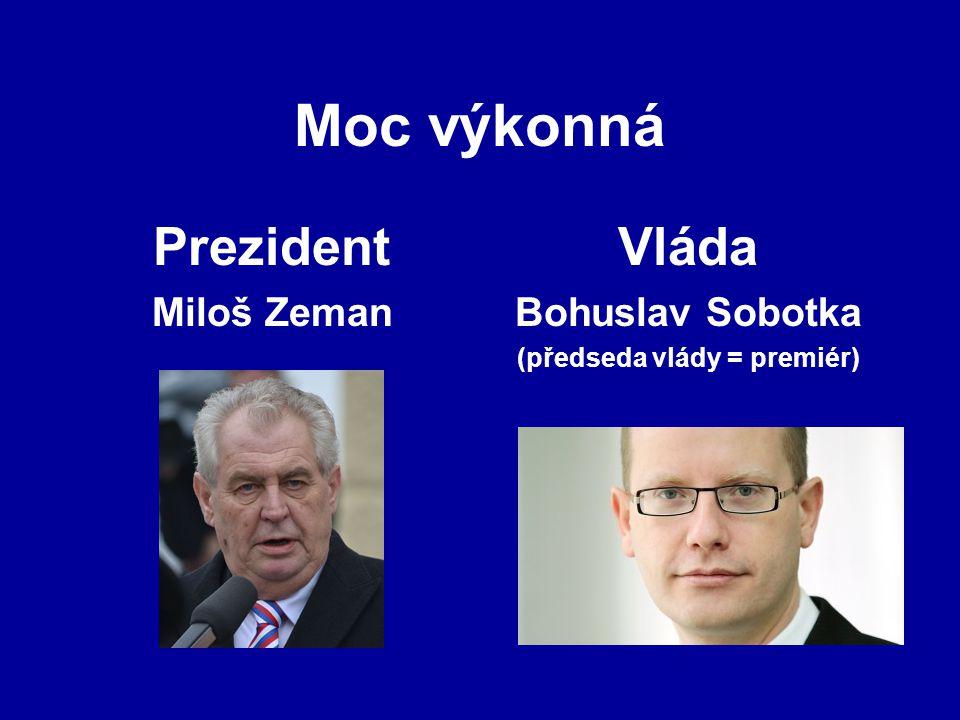 Moc výkonná Prezident Miloš Zeman Vláda Bohuslav Sobotka (předseda vlády = premiér)