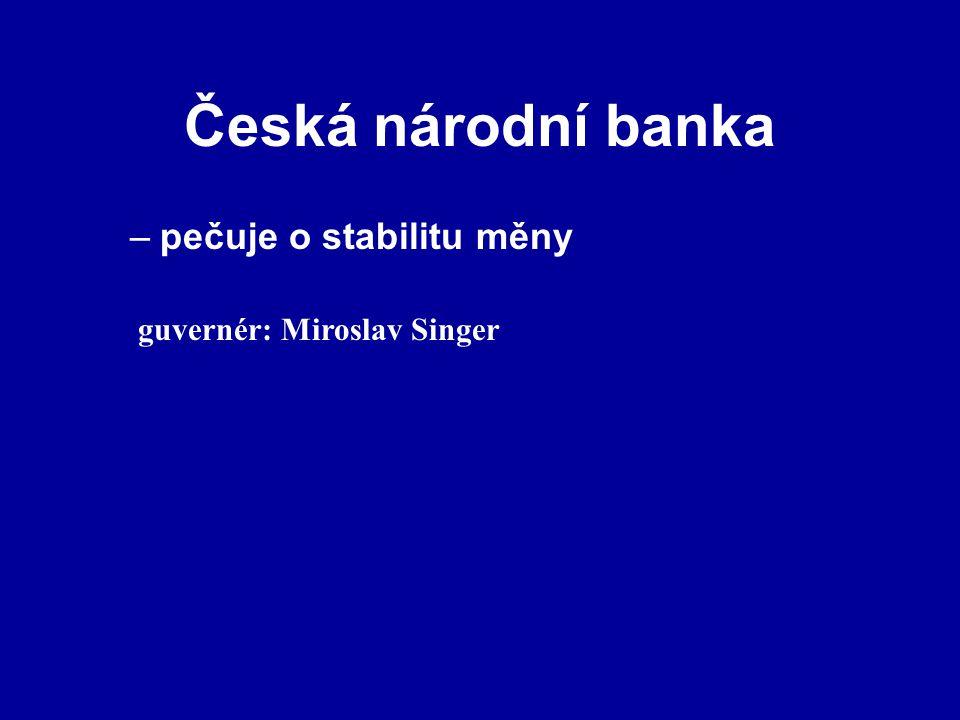 Česká národní banka –pečuje o stabilitu měny guvernér: Miroslav Singer